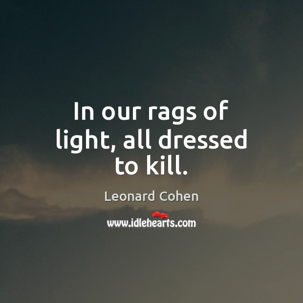 In our rags of light, all dressed to kill. Leonard Cohen Picture Quote