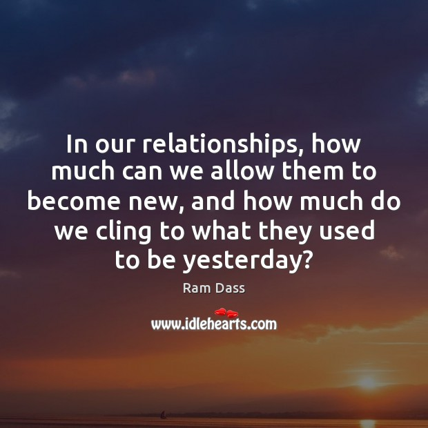 In our relationships, how much can we allow them to become new, Ram Dass Picture Quote