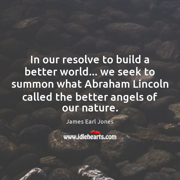 In our resolve to build a better world… we seek to summon James Earl Jones Picture Quote