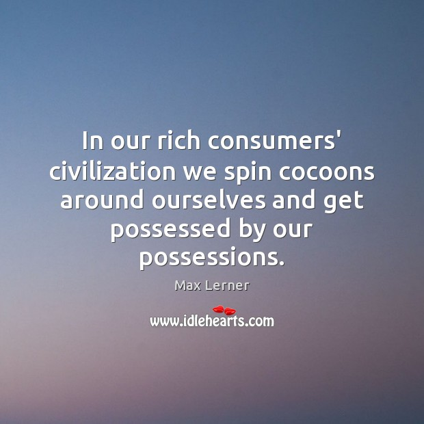 In our rich consumers' civilization we spin cocoons around ourselves and get Max Lerner Picture Quote
