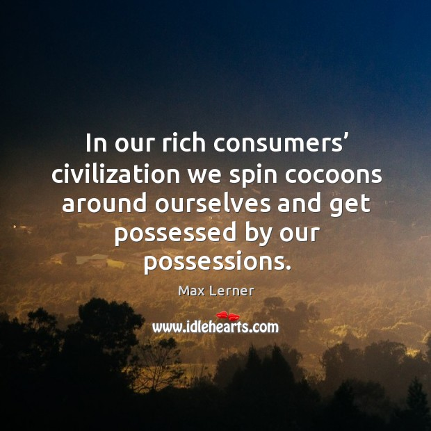 In our rich consumers' civilization we spin cocoons around ourselves and get possessed by our possessions. Max Lerner Picture Quote