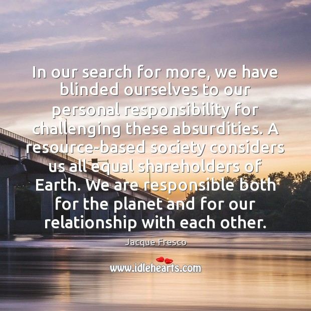 In our search for more, we have blinded ourselves to our personal Jacque Fresco Picture Quote