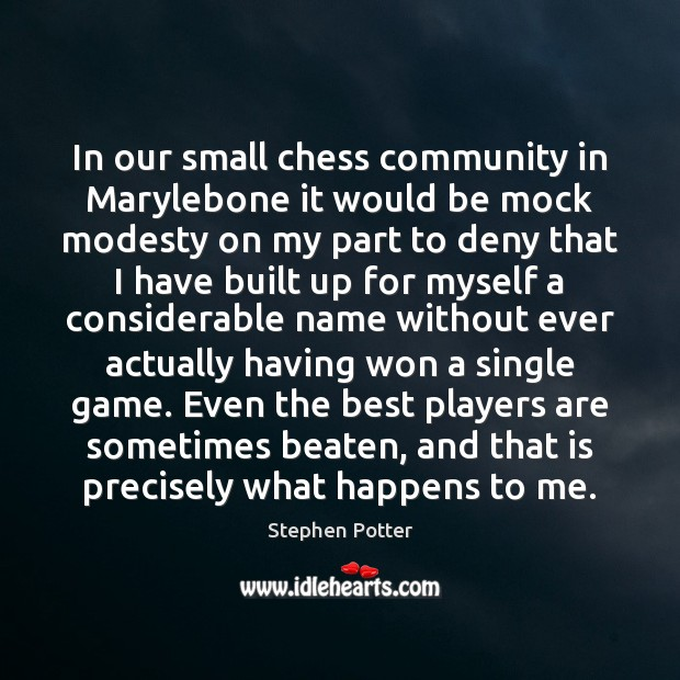 In our small chess community in Marylebone it would be mock modesty Image
