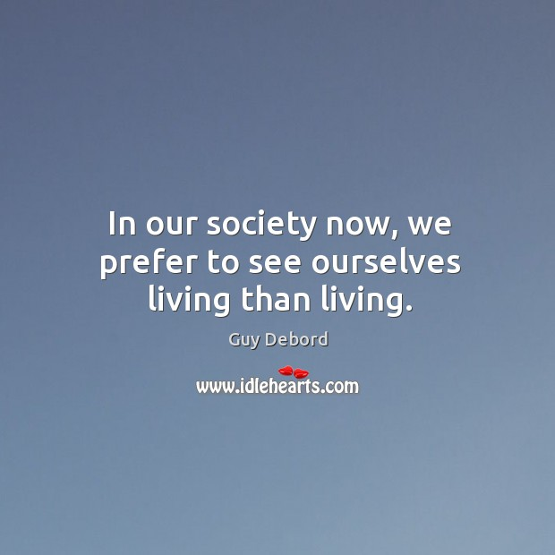 In our society now, we prefer to see ourselves living than living. Image