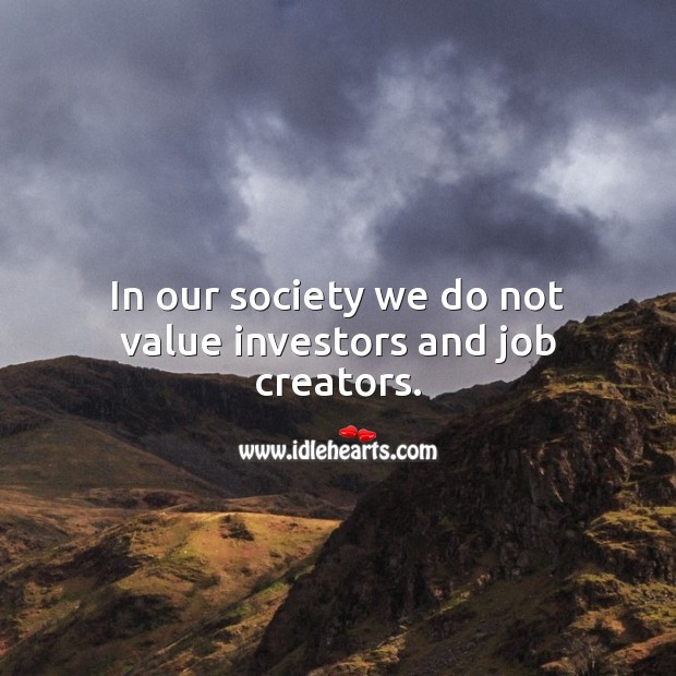In our society we do not value investors and job creators. Value Quotes