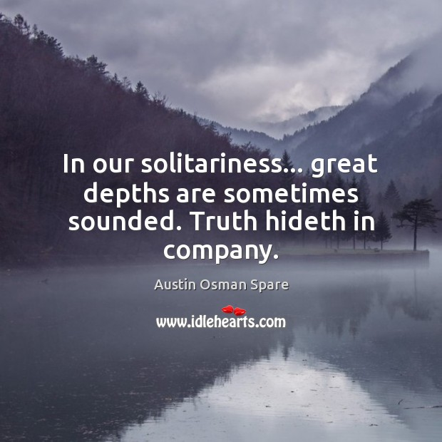 Image, In our solitariness… great depths are sometimes sounded. Truth hideth in company.