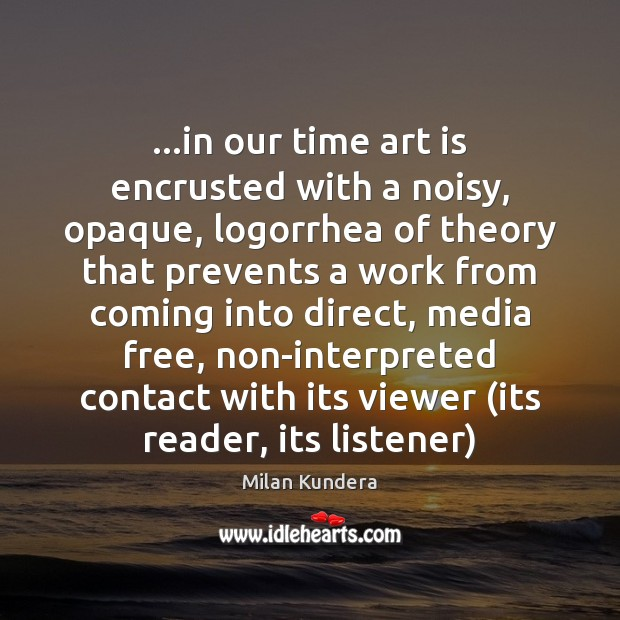 …in our time art is encrusted with a noisy, opaque, logorrhea of Milan Kundera Picture Quote