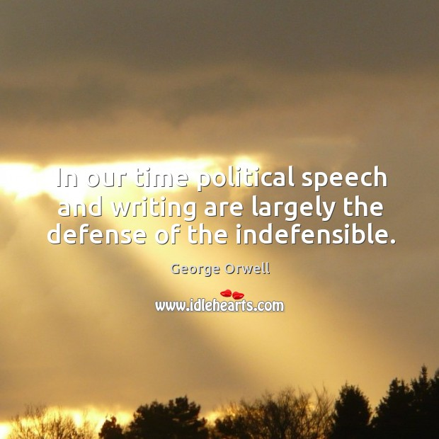 In our time political speech and writing are largely the defense of the indefensible. Image