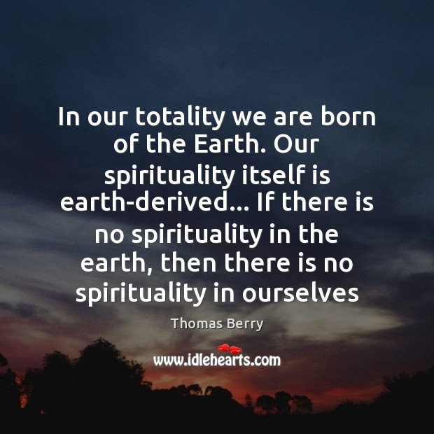 In our totality we are born of the Earth. Our spirituality itself Thomas Berry Picture Quote