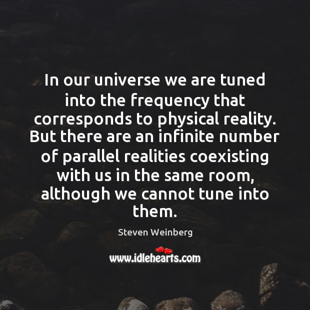 In our universe we are tuned into the frequency that corresponds to Steven Weinberg Picture Quote