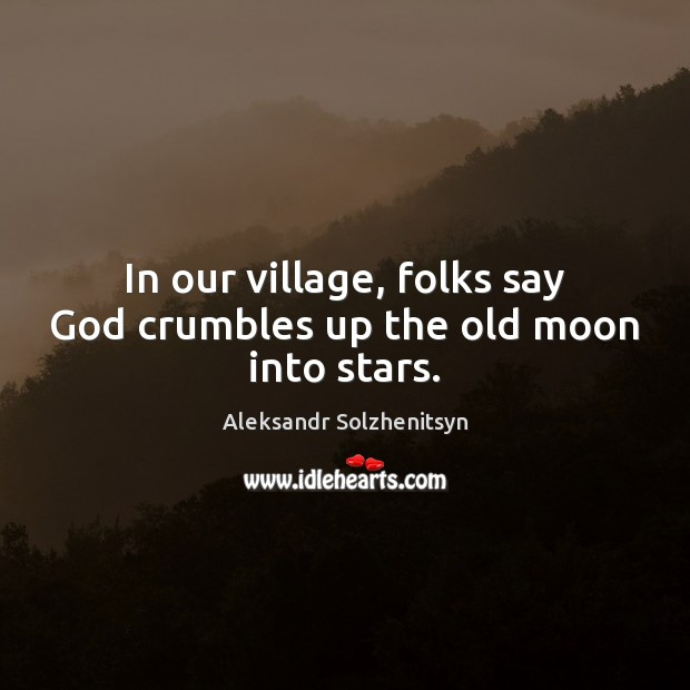 In our village, folks say God crumbles up the old moon into stars. Aleksandr Solzhenitsyn Picture Quote