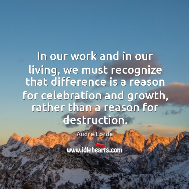 In our work and in our living, we must recognize that difference is a reason for celebration and growth Audre Lorde Picture Quote