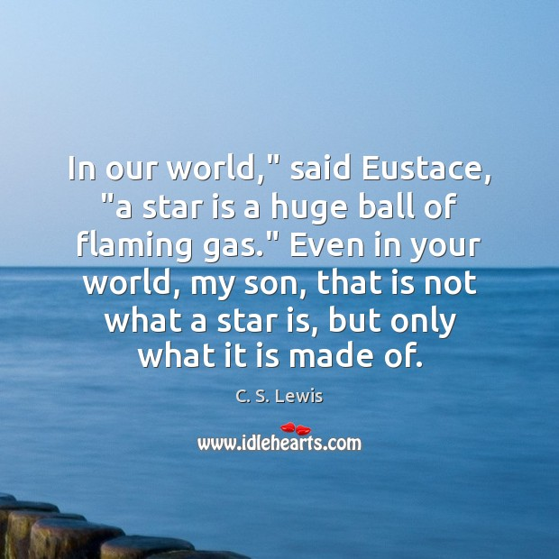 "Image, In our world,"" said Eustace, ""a star is a huge ball of"