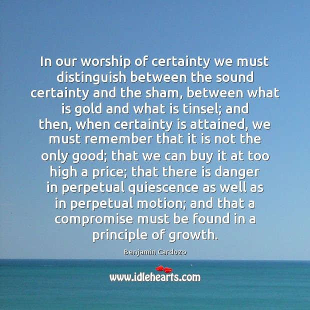 In our worship of certainty we must distinguish between the sound certainty Image