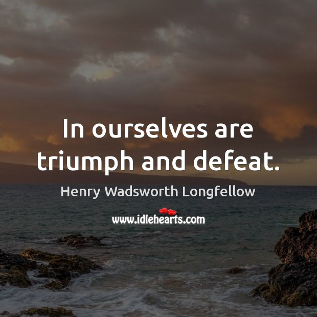 In ourselves are triumph and defeat. Image