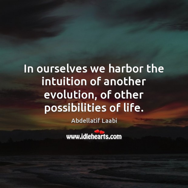 Image, In ourselves we harbor the intuition of another evolution, of other possibilities of life.
