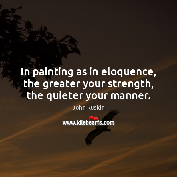 Image, In painting as in eloquence, the greater your strength, the quieter your manner.