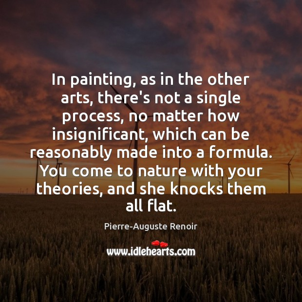 In painting, as in the other arts, there's not a single process, Pierre-Auguste Renoir Picture Quote