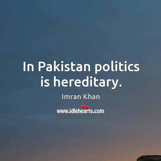 In pakistan politics is hereditary. Imran Khan Picture Quote