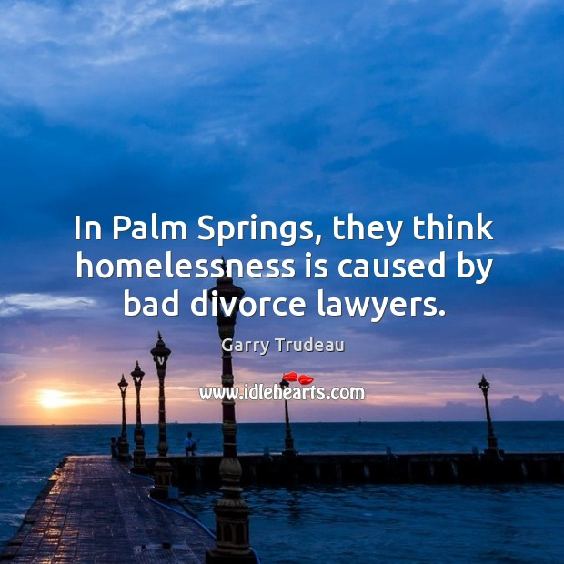 In palm springs, they think homelessness is caused by bad divorce lawyers. Garry Trudeau Picture Quote