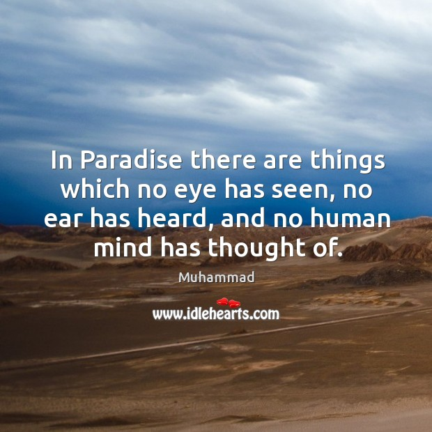 In Paradise there are things which no eye has seen, no ear Muhammad Picture Quote