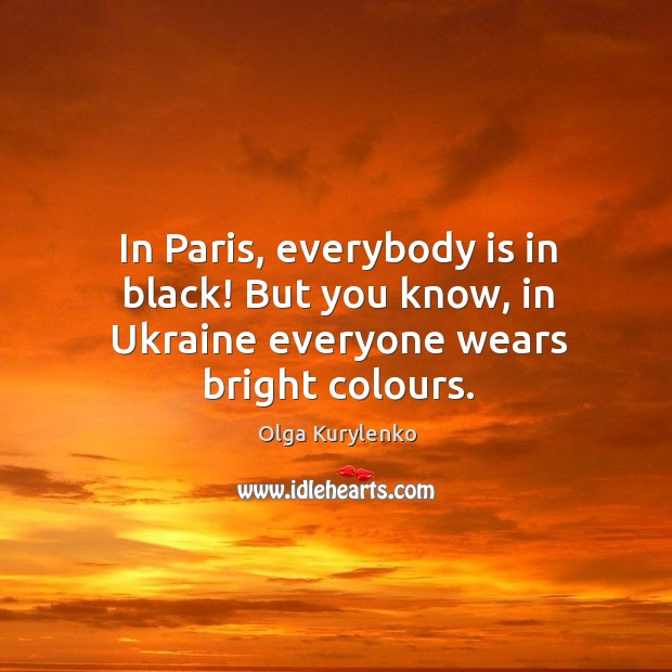 In Paris, everybody is in black! But you know, in Ukraine everyone wears bright colours. Image