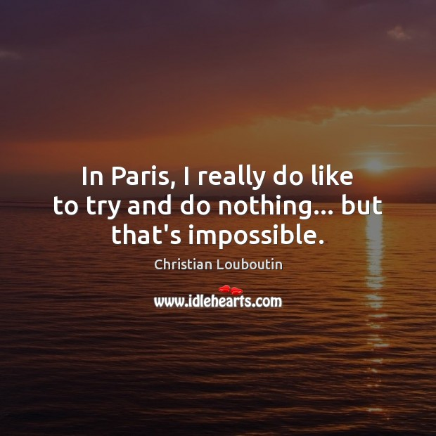 In Paris, I really do like to try and do nothing… but that's impossible. Christian Louboutin Picture Quote