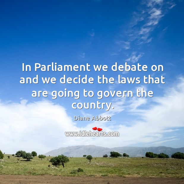 In parliament we debate on and we decide the laws that are going to govern the country. Diane Abbott Picture Quote