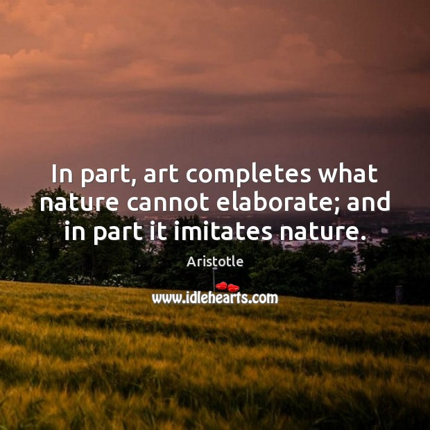 Image, In part, art completes what nature cannot elaborate; and in part it imitates nature.