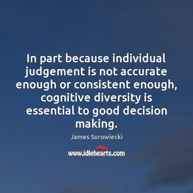 In part because individual judgement is not accurate enough or consistent enough, James Surowiecki Picture Quote