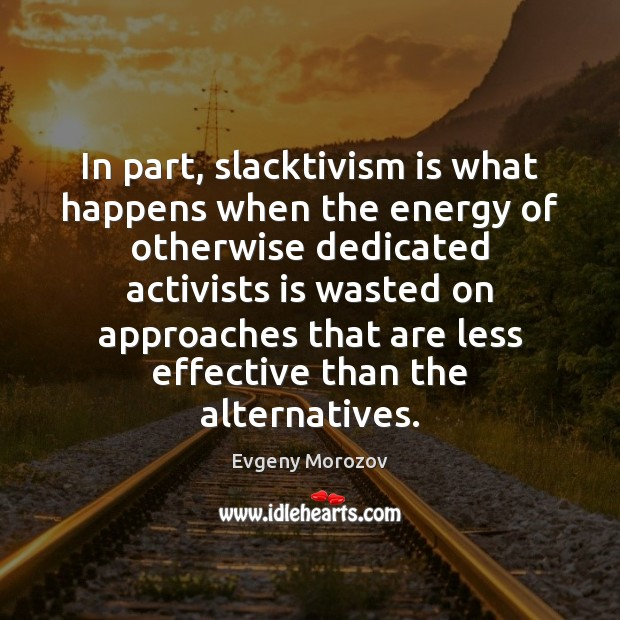 Image, In part, slacktivism is what happens when the energy of otherwise dedicated