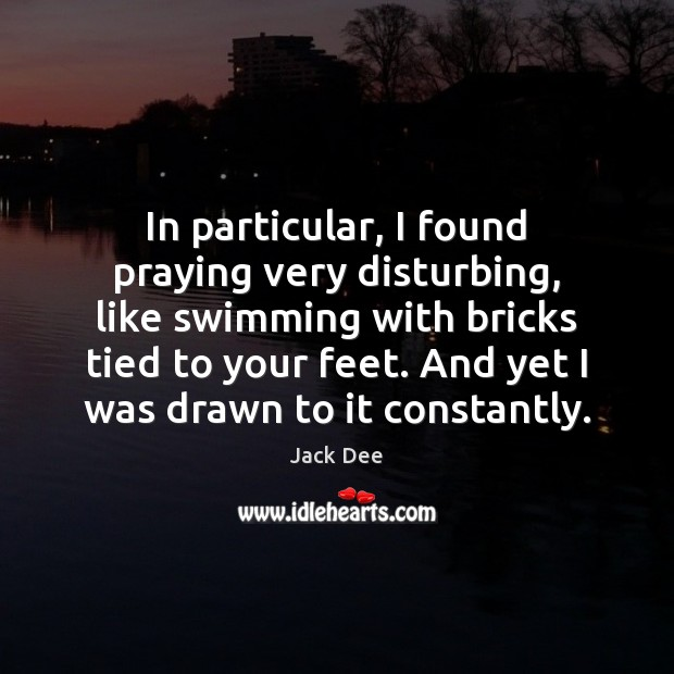 In particular, I found praying very disturbing, like swimming with bricks tied Image