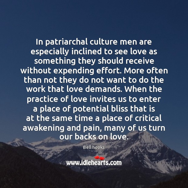 In patriarchal culture men are especially inclined to see love as something Bell hooks Picture Quote