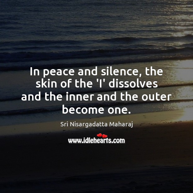 In peace and silence, the skin of the 'I' dissolves and the Image
