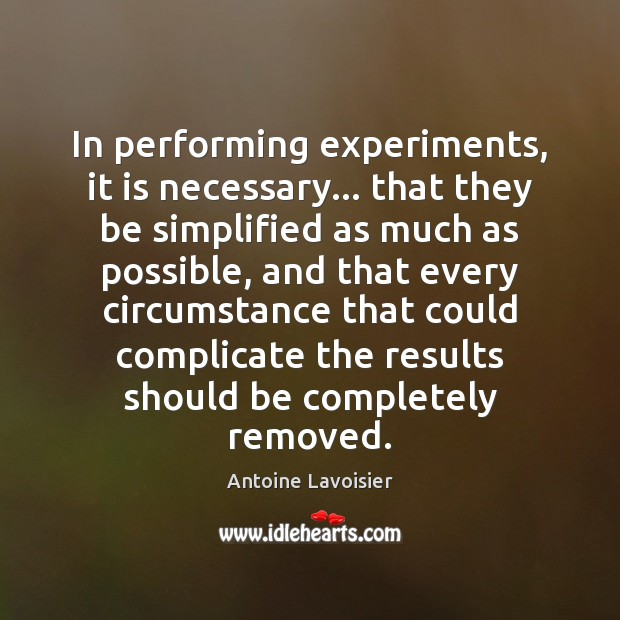 In performing experiments, it is necessary… that they be simplified as much Image