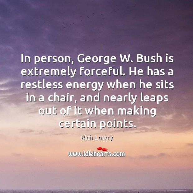 In person, george w. Bush is extremely forceful. He has a restless energy when he Image