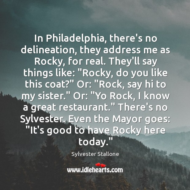 In Philadelphia, there's no delineation, they address me as Rocky, for real. Image