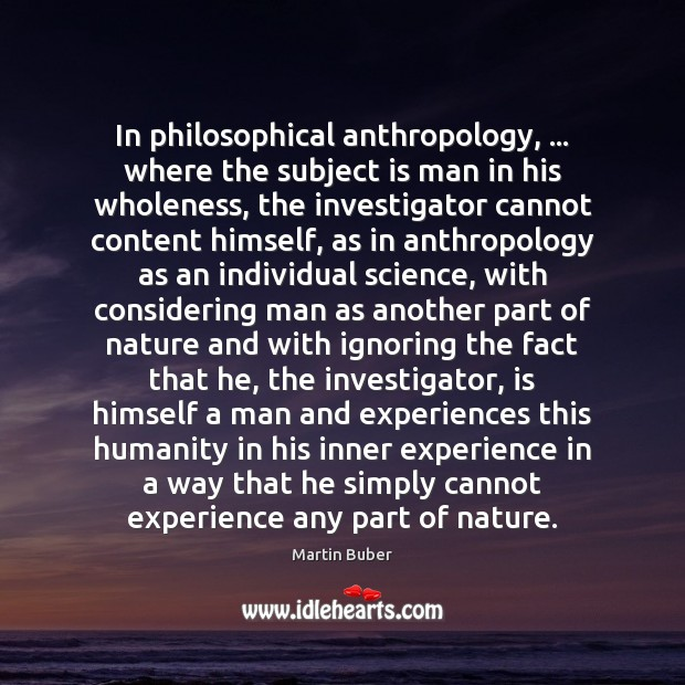 In philosophical anthropology, … where the subject is man in his wholeness, the Martin Buber Picture Quote