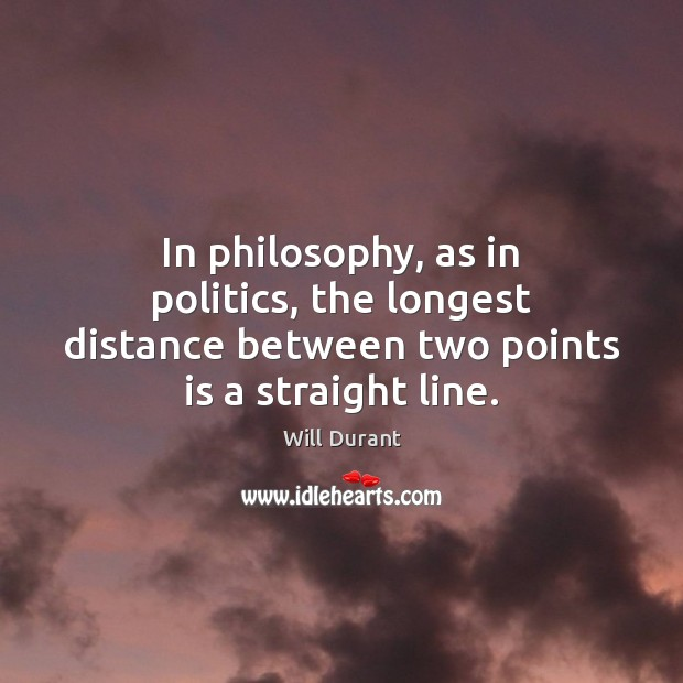 In philosophy, as in politics, the longest distance between two points is a straight line. Will Durant Picture Quote
