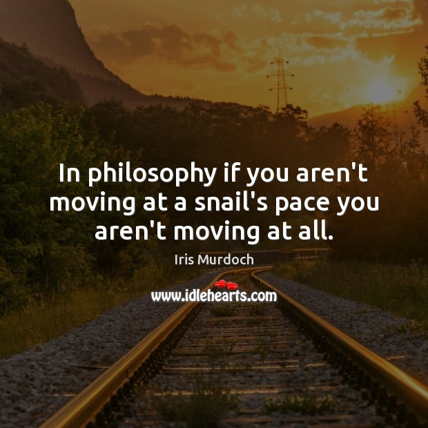 In philosophy if you aren't moving at a snail's pace you aren't moving at all. Iris Murdoch Picture Quote