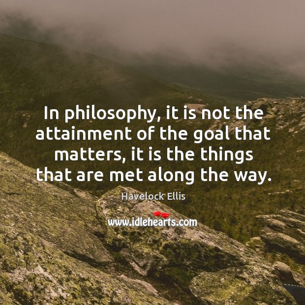 Image, In philosophy, it is not the attainment of the goal that matters, it is the things that are met along the way.