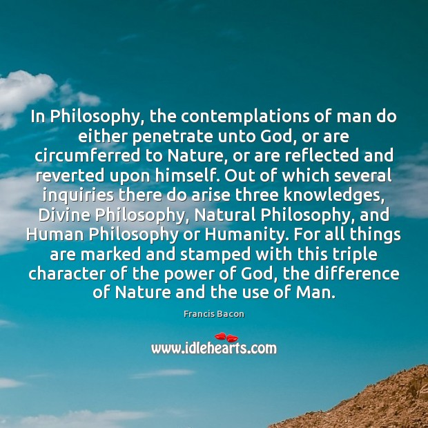In Philosophy, the contemplations of man do either penetrate unto God, or Image