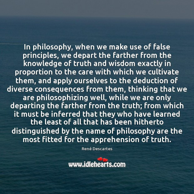 In philosophy, when we make use of false principles, we depart the René Descartes Picture Quote