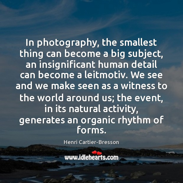 In photography, the smallest thing can become a big subject, an insignificant Henri Cartier-Bresson Picture Quote