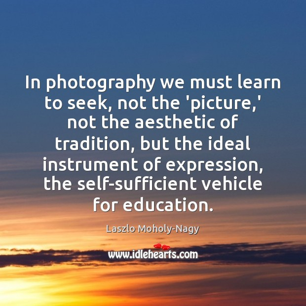 In photography we must learn to seek, not the 'picture,' not Image