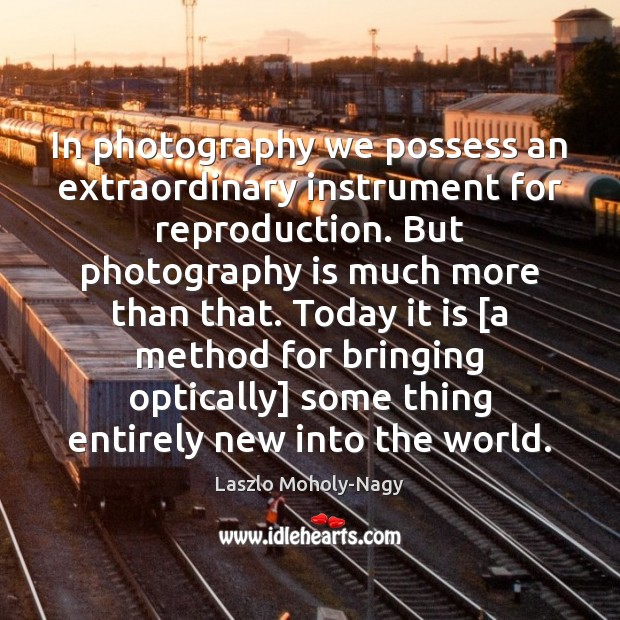 In photography we possess an extraordinary instrument for reproduction. But photography is Image