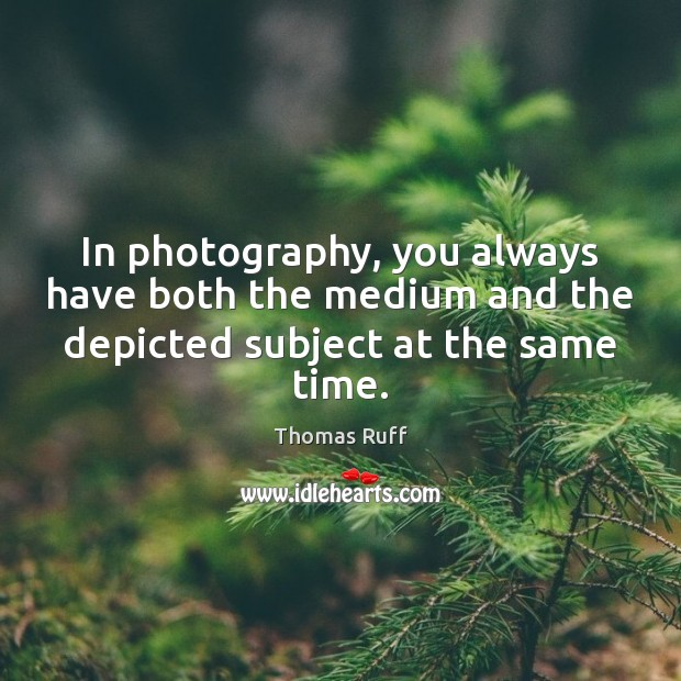 In photography, you always have both the medium and the depicted subject at the same time. Image