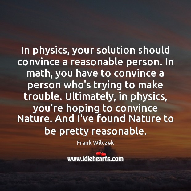 In physics, your solution should convince a reasonable person. In math, you Frank Wilczek Picture Quote