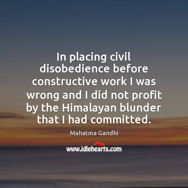 Image, In placing civil disobedience before constructive work I was wrong and I