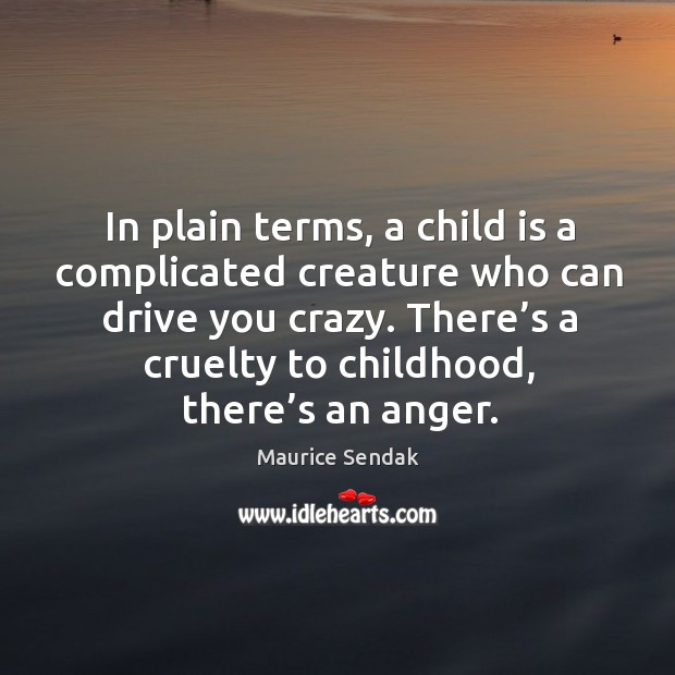 In plain terms, a child is a complicated creature who can drive you crazy. There's a cruelty to childhood, there's an anger. Image